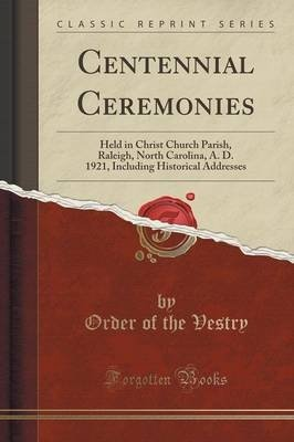 Centennial Ceremonies - Held in Christ Church Parish, Raleigh, North Carolina, A. D. 1921, Including Historical Addresses (Class (Order of the Vestry), kirja