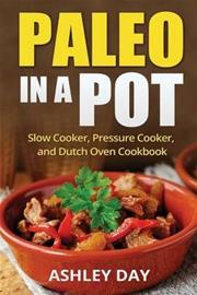 Paleo in a Pot - Slow Cooker, Pressure Cooker, and Dutch Oven Cookbook (Ashley Day), kirja