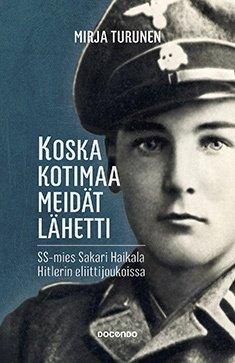 Koska kotimaa meidät lähetti : SS-mies Sakari Haikala Hitlerin eliittijoukoissa (Mirja Turunen), kirja
