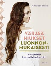 Värjää hiukset luonnonmukaisesti : myrkyttömät kasvipohjaiset hiusvärit (Christine Shahin Nelli Iivanainen (suom.)), kirja
