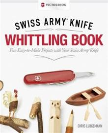 Victorinox Swiss Army Knife Whittling Book - Fun, Easy-to-Make Projects with Your Swiss Army Knife (Chris Lubkemann), kirja
