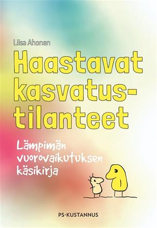 Haastavat kasvatustilanteet : lämpimän vuorovaikutuksen käsikirja (Liisa Ahonen), kirja