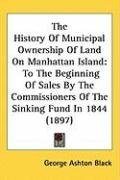 The History of Municipal Ownership of Land on Manhattan Island: To the Beginning of Sales by the Commissioners of the Sinking Fu, kirja