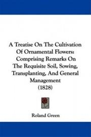A Treatise on the Cultivation of Ornamental Flowers: Comprising Remarks on the Requisite Soil, Sowing, Transplanting, and Genera, kirja