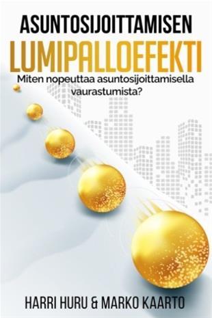 Asuntosijoittamisen lumipalloefekti : miten nopeuttaa asuntosijoittamisella vaurastumista? (Harri Huru Marko Kaarto), kirja