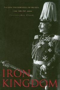 Iron Kingdom - The Rise and Downfall of Prussia, 1600-1947 (Christopher Clark), kirja