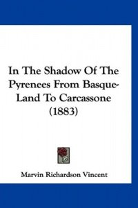 In the Shadow of the Pyrenees from Basque-Land to Carcassone (1883) (Marvin Richardson Vincent), kirja