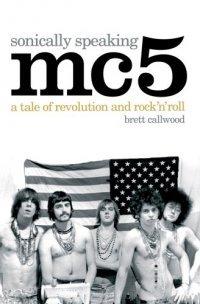 MC5, Sonically Speaking - A Tale of Revolution and Rock 'n' Roll (Brett Callwood), kirja