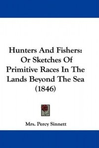 Hunters and Fishers: Or Sketches of Primitive Races in the Lands Beyond the Sea (1846) (Mrs Percy Sinnett), kirja